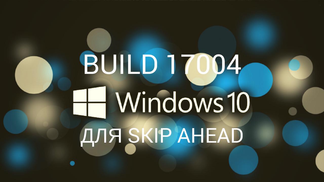 Windows 10 Insider Preview Build 17004 для ПК (!Skip Ahead!)