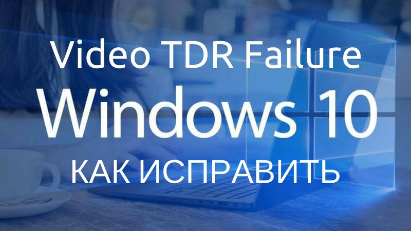 Video tdr failure Windows 10: как исправить